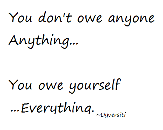 You don't owe anyone anything... You owe yourself everything. By Dyversiti. Resized